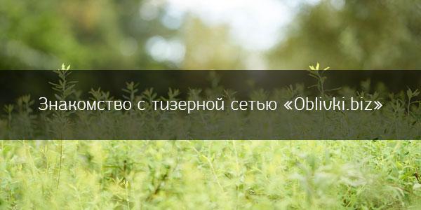 Знакомство с тизерной сетью «Oblivki.biz»